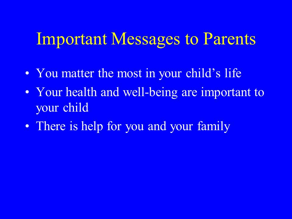 Important Messages to Parents You matter the most in your child's life Your health and well-being are important to your child There is help for you and your family