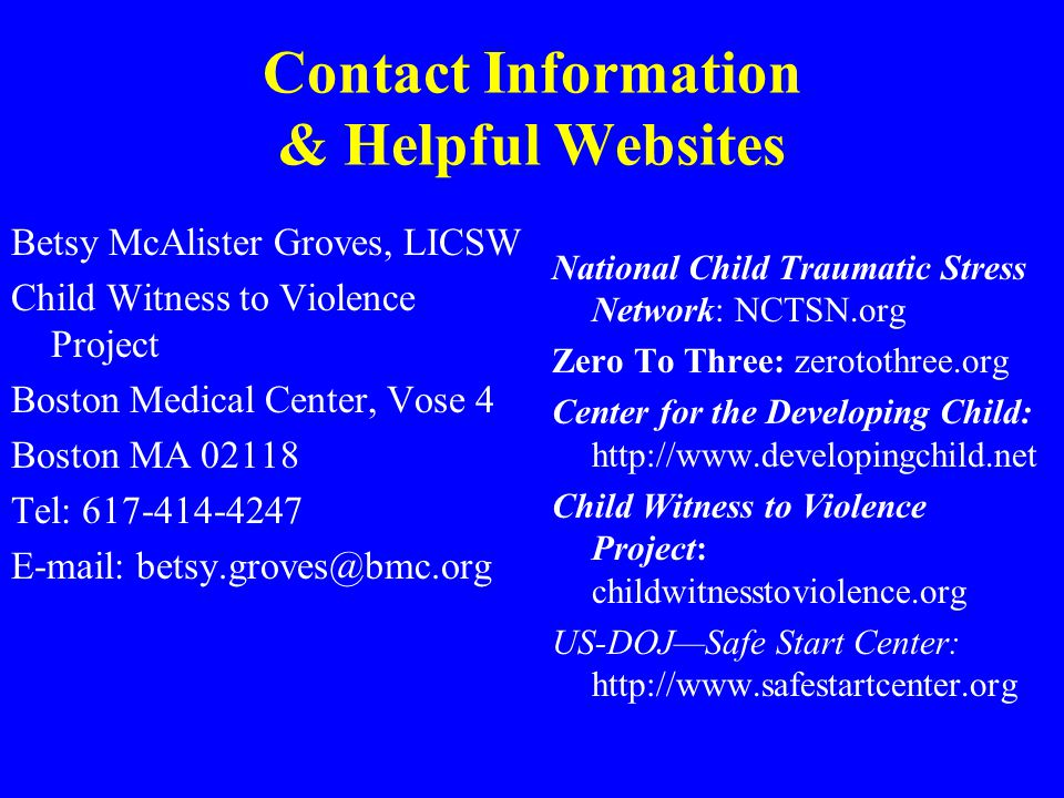 Contact Information & Helpful Websites Betsy McAlister Groves, LICSW Child Witness to Violence Project Boston Medical Center, Vose 4 Boston MA 02118 T
