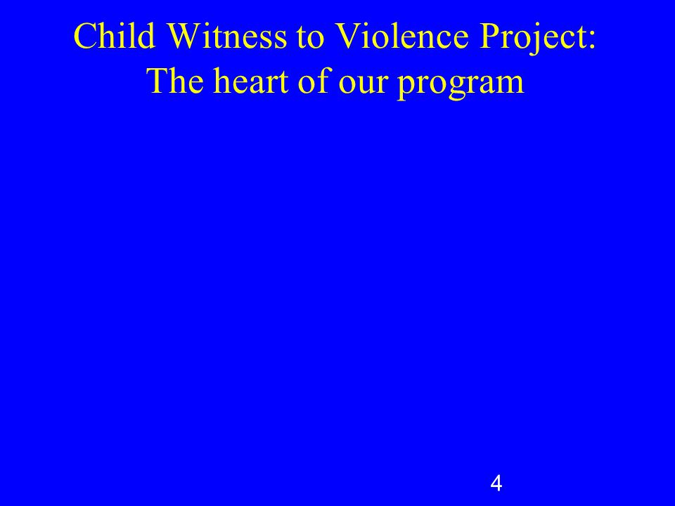 Child Witness to Violence Project: The heart of our program 4