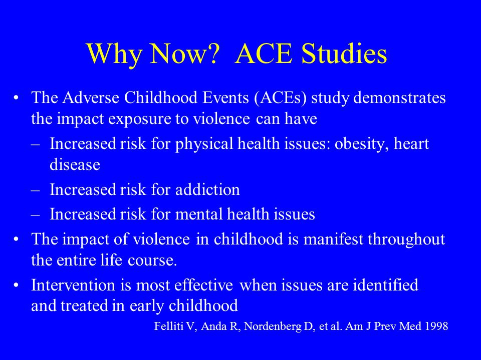 Why Now? ACE Studies The Adverse Childhood Events (ACEs) study demonstrates the impact exposure to violence can have –Increased risk for physical heal