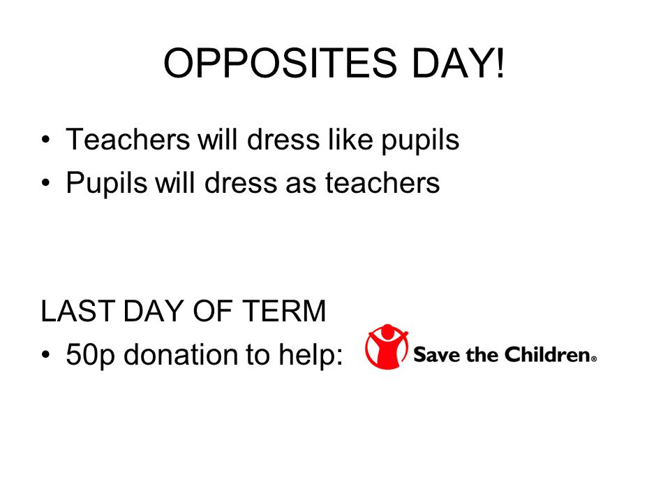 OPPOSITES DAY! Teachers will dress like pupils Pupils will dress as teachers LAST DAY OF TERM 50p donation to help: