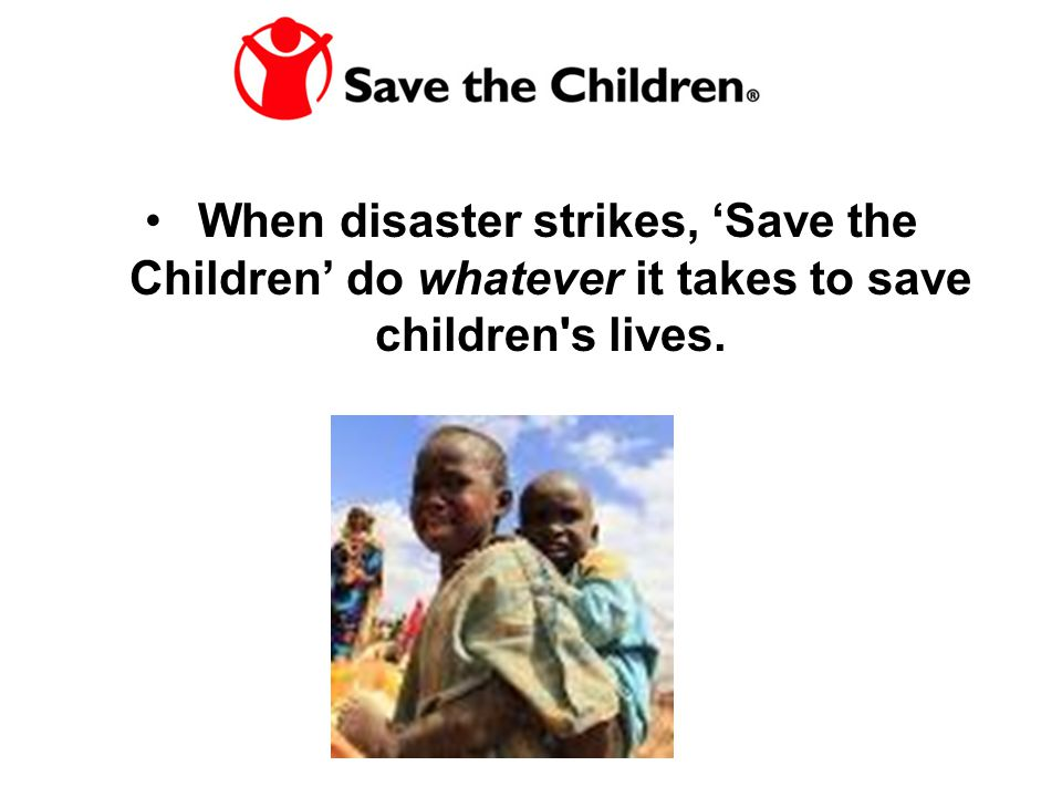 When disaster strikes, 'Save the Children' do whatever it takes to save children's lives.