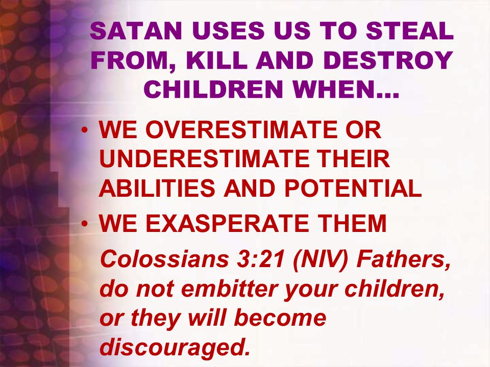 SATAN USES US TO STEAL FROM, KILL AND DESTROY CHILDREN WHEN… WE OVERESTIMATE OR UNDERESTIMATE THEIR ABILITIES AND POTENTIAL WE EXASPERATE THEM Colossi