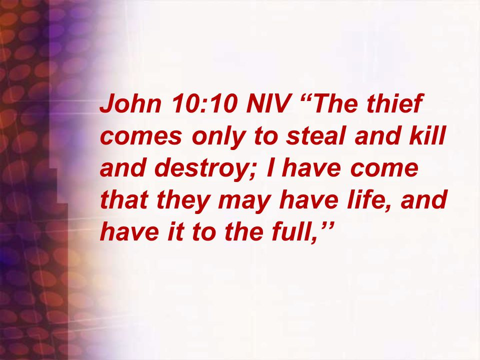 """John 10:10 NIV """"The thief comes only to steal and kill and destroy; I have come that they may have life, and have it to the full,''"""