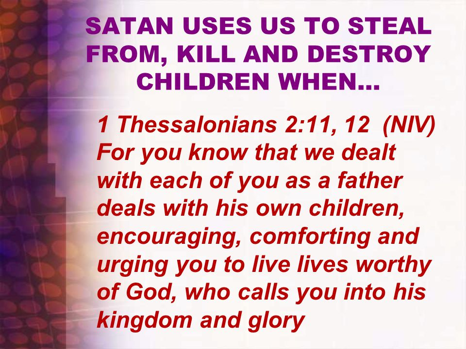 SATAN USES US TO STEAL FROM, KILL AND DESTROY CHILDREN WHEN… 1 Thessalonians 2:11, 12 (NIV) For you know that we dealt with each of you as a father deals with his own children, encouraging, comforting and urging you to live lives worthy of God, who calls you into his kingdom and glory