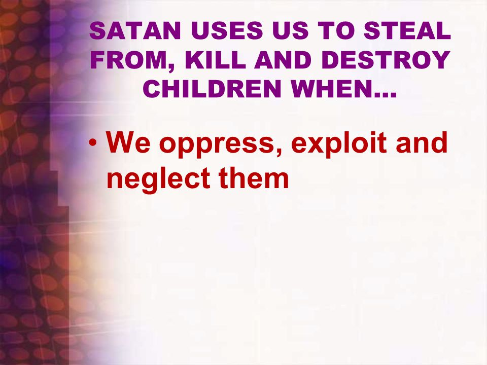 SATAN USES US TO STEAL FROM, KILL AND DESTROY CHILDREN WHEN… We oppress, exploit and neglect them
