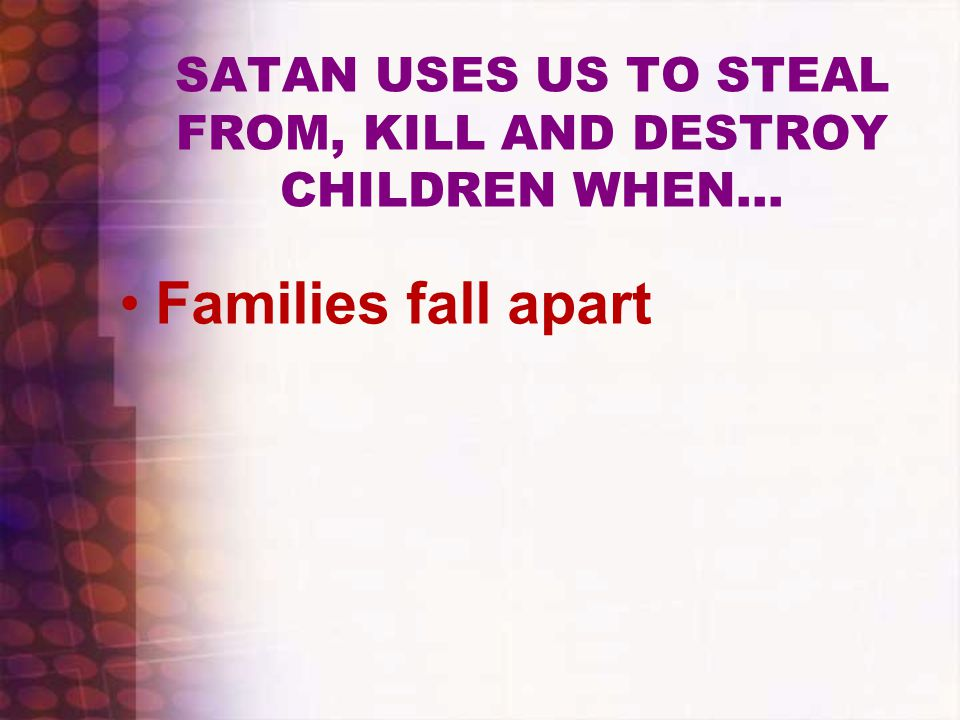 SATAN USES US TO STEAL FROM, KILL AND DESTROY CHILDREN WHEN… Families fall apart