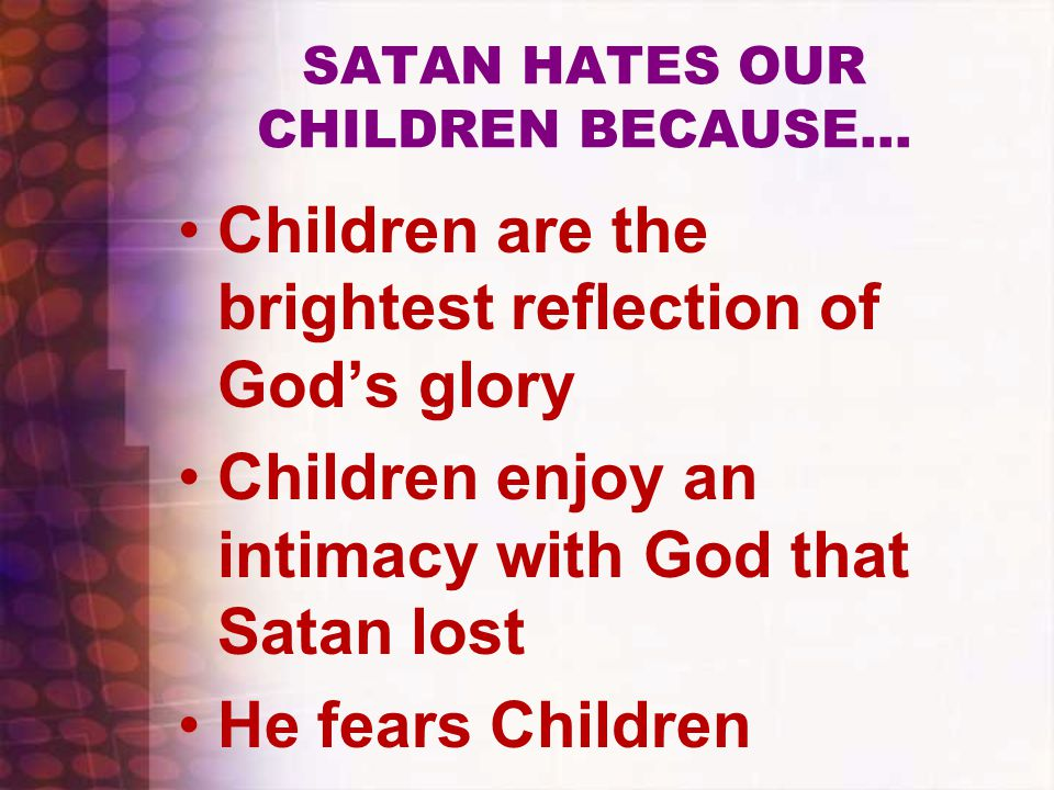 SATAN HATES OUR CHILDREN BECAUSE… Children are the brightest reflection of God's glory Children enjoy an intimacy with God that Satan lost He fears Children