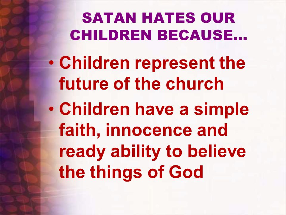SATAN HATES OUR CHILDREN BECAUSE… Children represent the future of the church Children have a simple faith, innocence and ready ability to believe the things of God