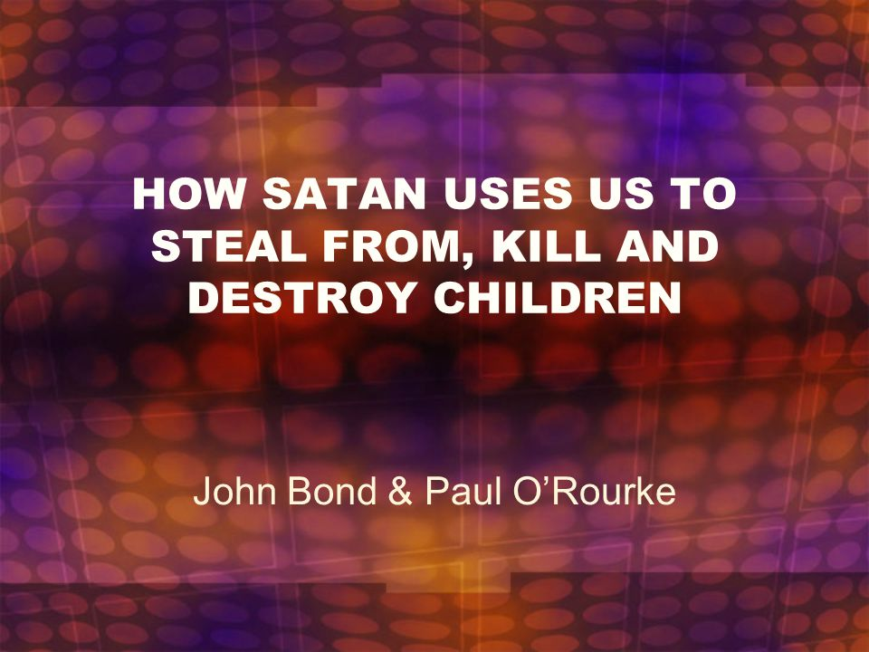 HOW SATAN USES US TO STEAL FROM, KILL AND DESTROY CHILDREN John Bond & Paul O'Rourke