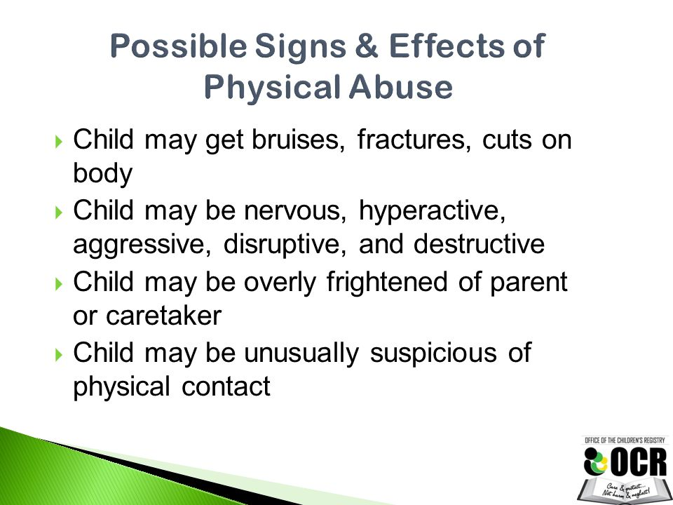  Child may get bruises, fractures, cuts on body  Child may be nervous, hyperactive, aggressive, disruptive, and destructive  Child may be overly fr