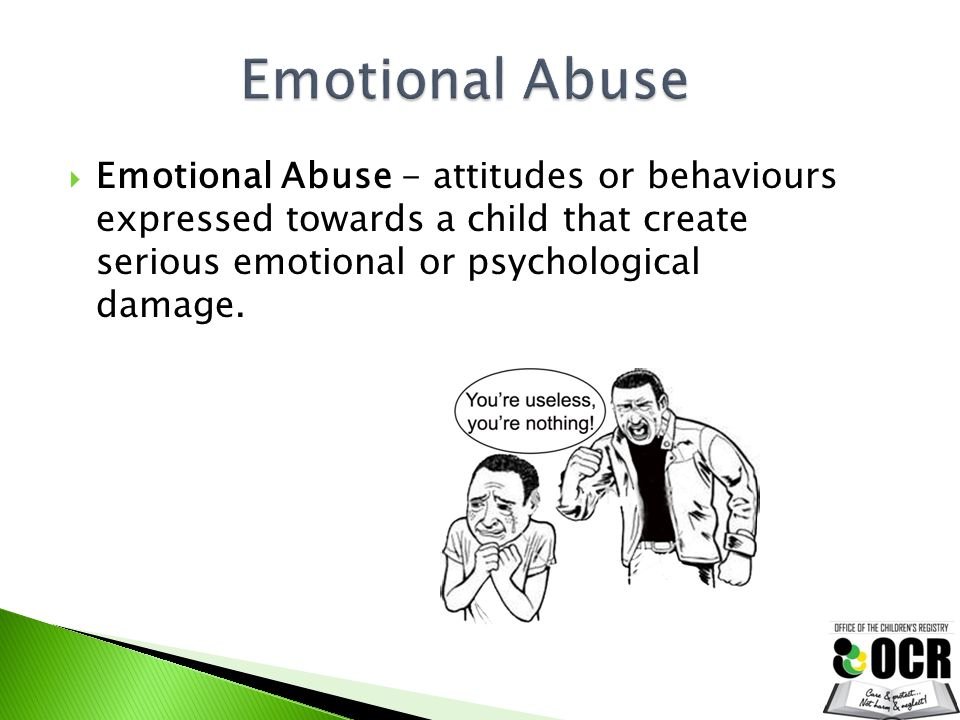  Emotional Abuse - attitudes or behaviours expressed towards a child that create serious emotional or psychological damage.