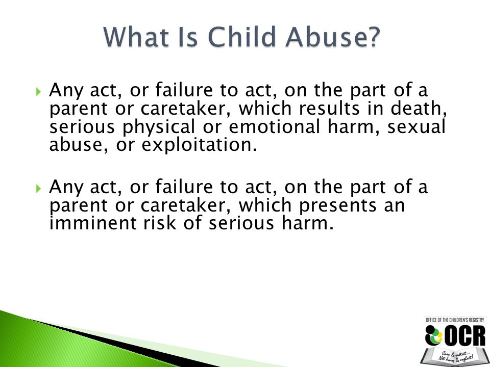  Any act, or failure to act, on the part of a parent or caretaker, which results in death, serious physical or emotional harm, sexual abuse, or explo