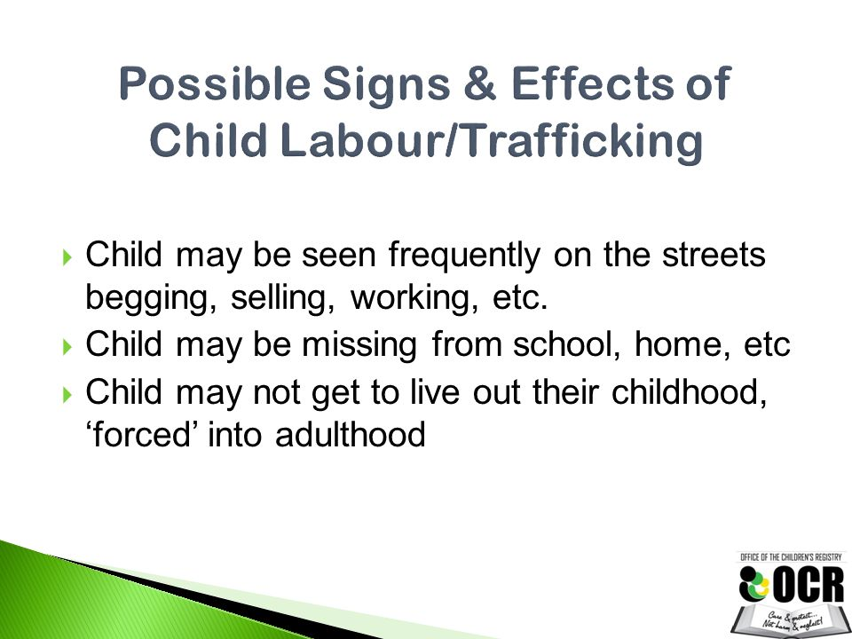  Child may be seen frequently on the streets begging, selling, working, etc.  Child may be missing from school, home, etc  Child may not get to liv