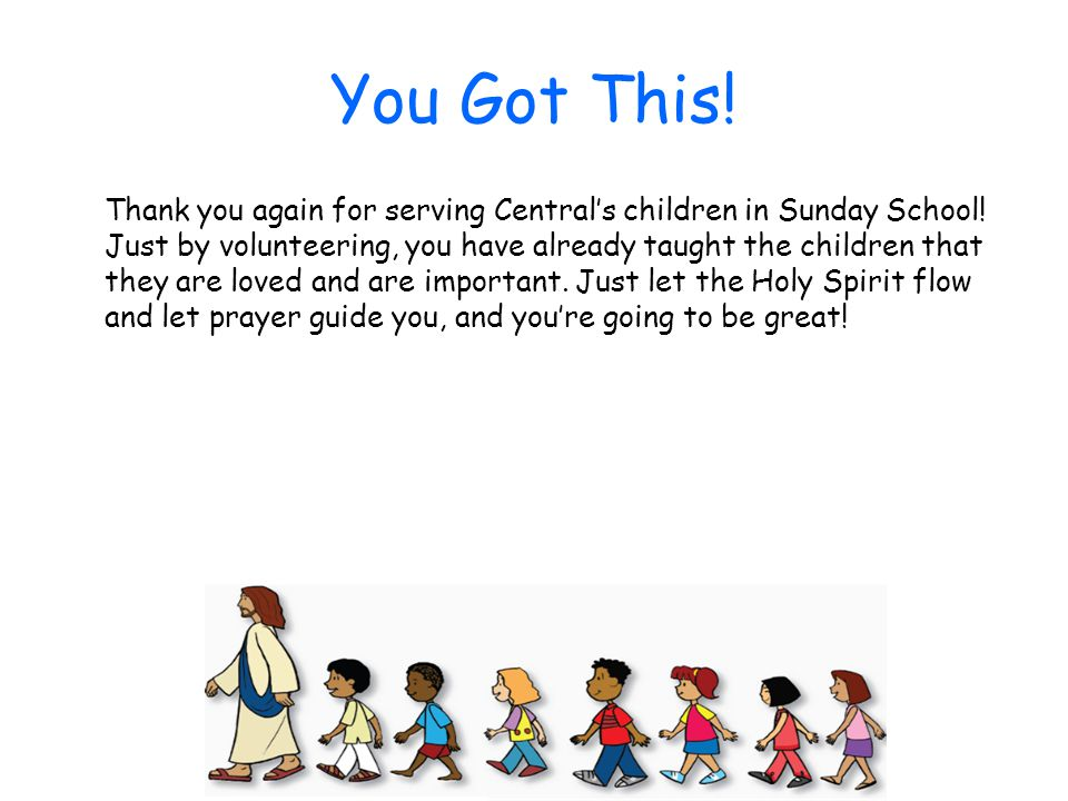 You Got This! Thank you again for serving Central's children in Sunday School! Just by volunteering, you have already taught the children that they ar