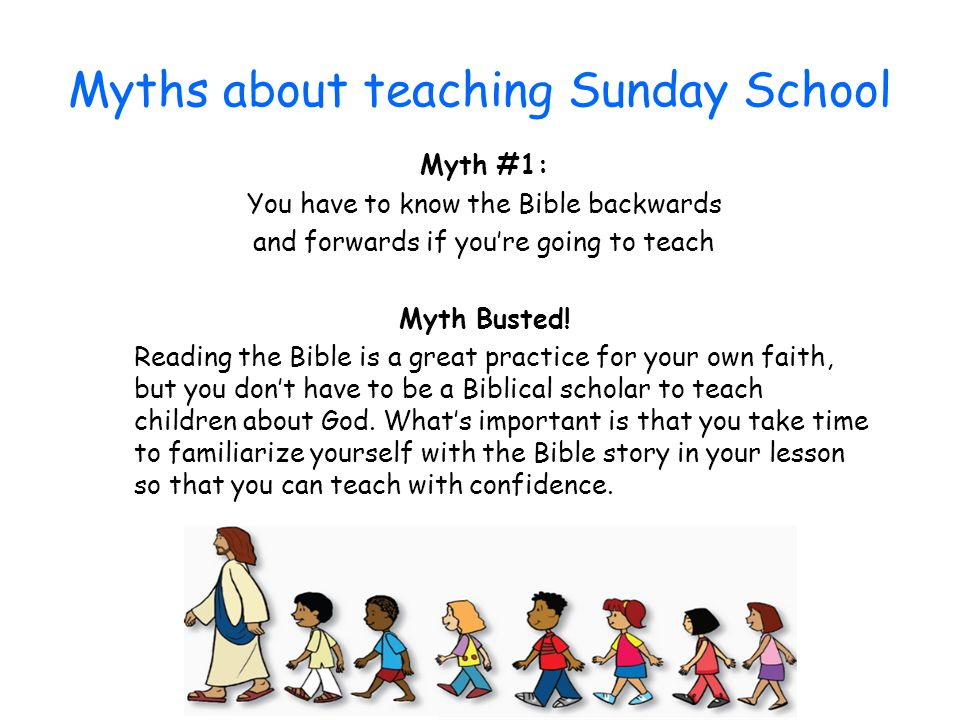 Myths about teaching Sunday School Myth #1: You have to know the Bible backwards and forwards if you're going to teach Myth Busted! Reading the Bible