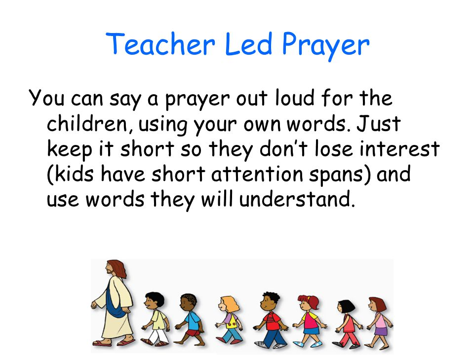 Teacher Led Prayer You can say a prayer out loud for the children, using your own words. Just keep it short so they don't lose interest (kids have sho