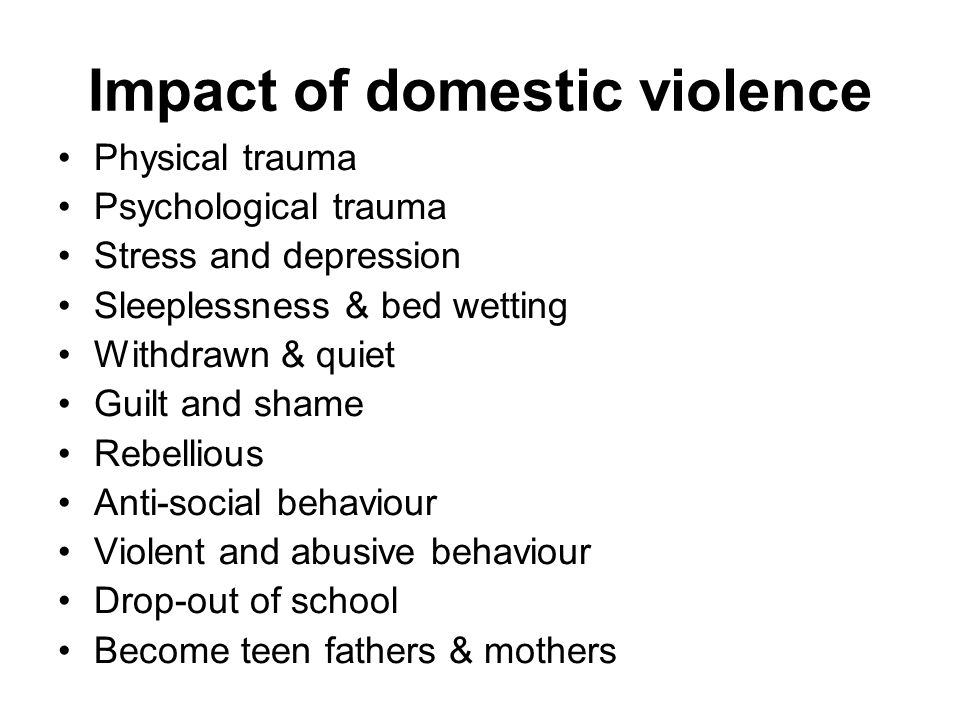 Impact of domestic violence Physical trauma Psychological trauma Stress and depression Sleeplessness & bed wetting Withdrawn & quiet Guilt and shame Rebellious Anti-social behaviour Violent and abusive behaviour Drop-out of school Become teen fathers & mothers