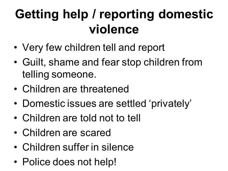 Getting help / reporting domestic violence Very few children tell and report Guilt, shame and fear stop children from telling someone.