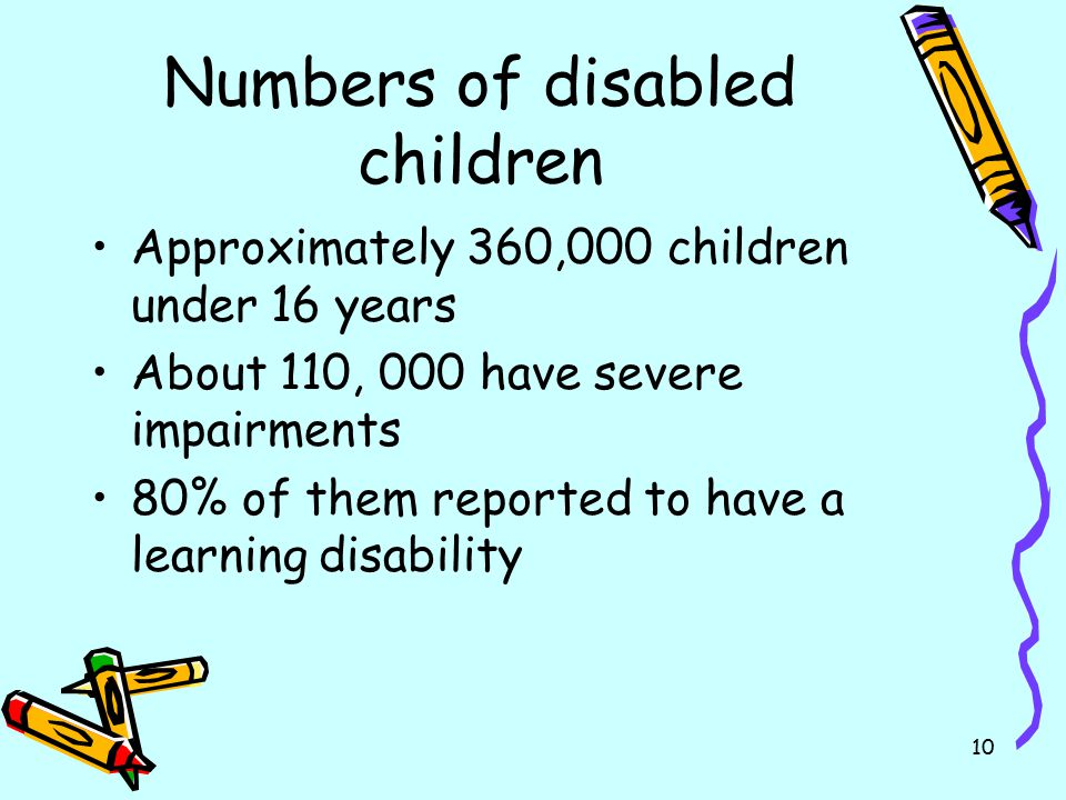 10 Numbers of disabled children Approximately 360,000 children under 16 years About 110, 000 have severe impairments 80% of them reported to have a le