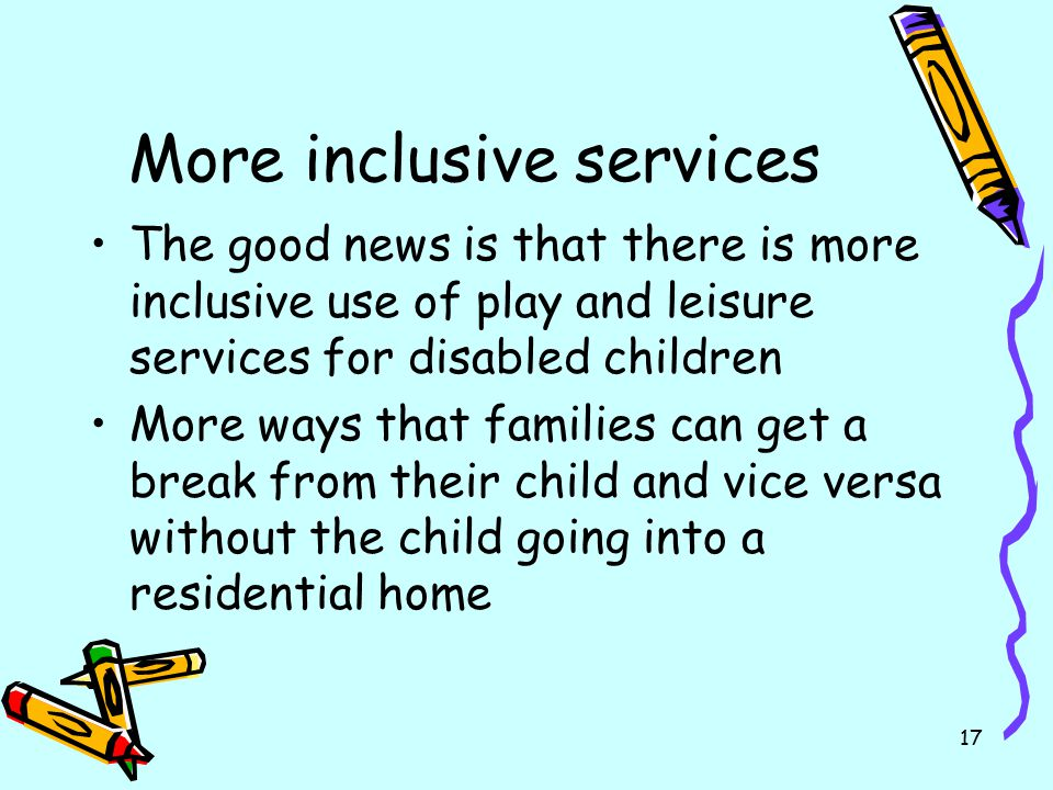 17 More inclusive services The good news is that there is more inclusive use of play and leisure services for disabled children More ways that familie