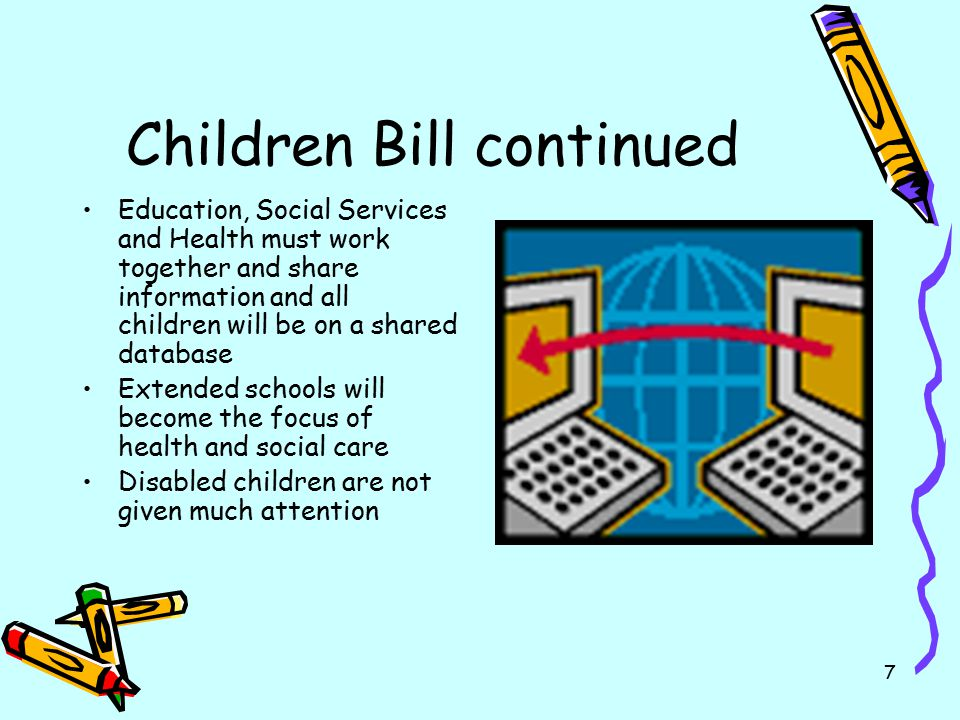 7 Children Bill continued Education, Social Services and Health must work together and share information and all children will be on a shared database