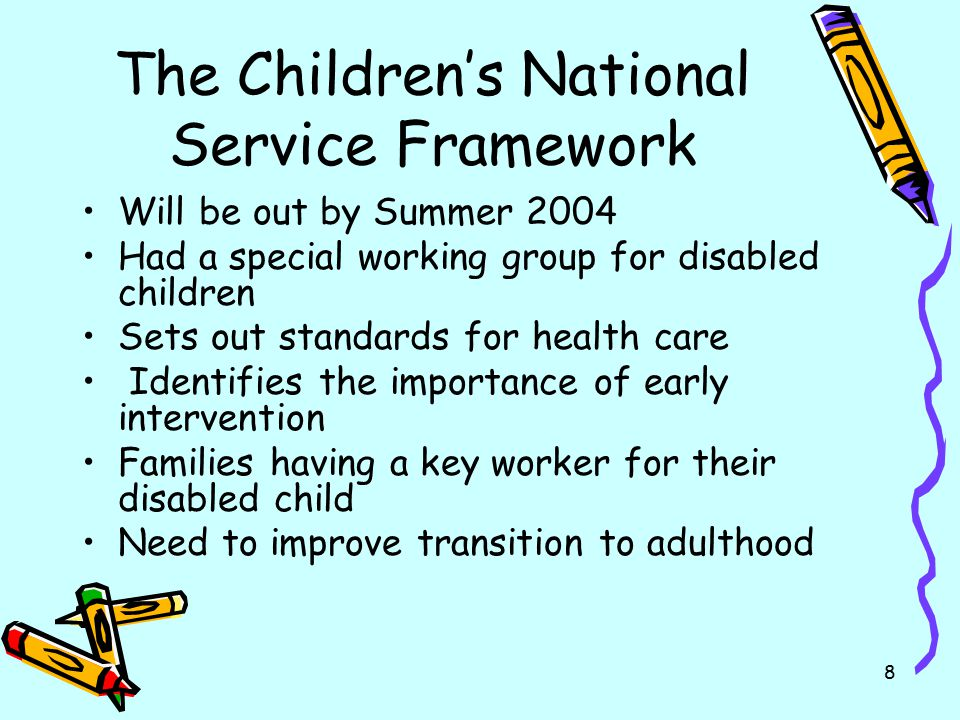 8 The Children's National Service Framework Will be out by Summer 2004 Had a special working group for disabled children Sets out standards for health