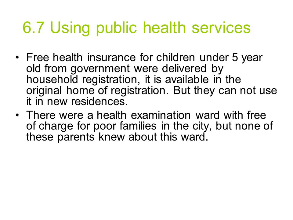 6.7 Using public health services Free health insurance for children under 5 year old from government were delivered by household registration, it is a