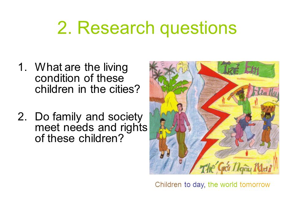 2. Research questions 1.What are the living condition of these children in the cities? 2.Do family and society meet needs and rights of these children