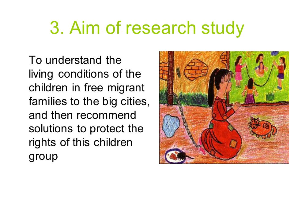 3. Aim of research study To understand the living conditions of the children in free migrant families to the big cities, and then recommend solutions