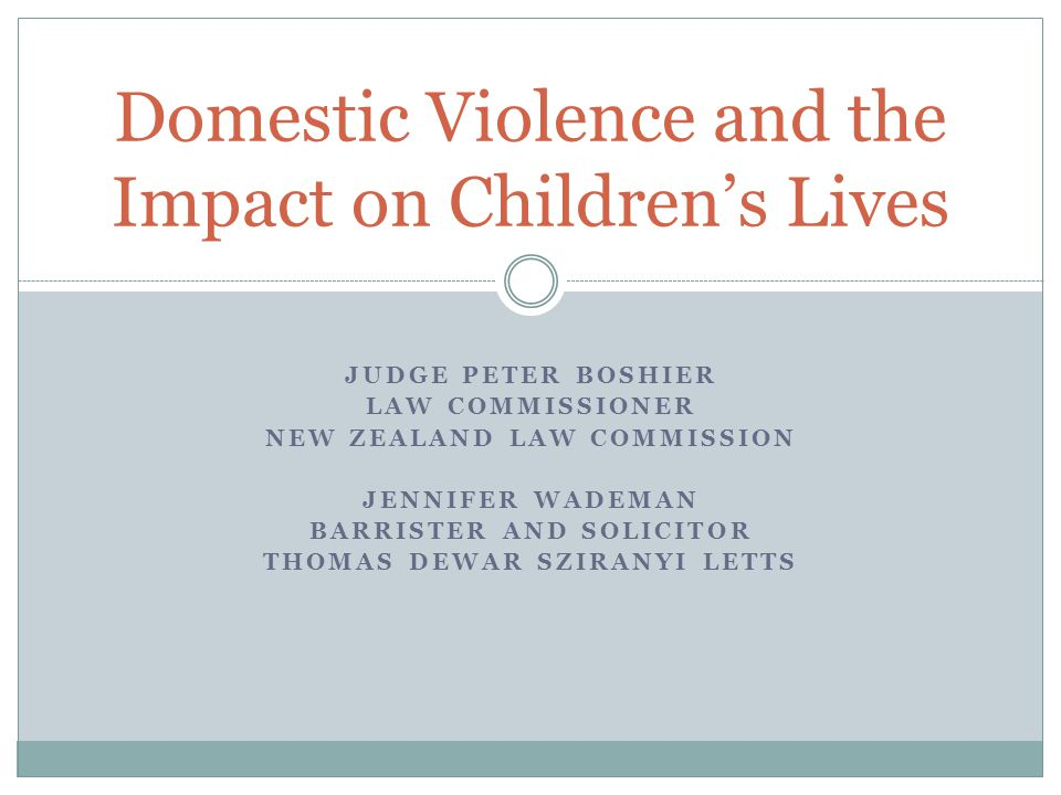 JUDGE PETER BOSHIER LAW COMMISSIONER NEW ZEALAND LAW COMMISSION JENNIFER WADEMAN BARRISTER AND SOLICITOR THOMAS DEWAR SZIRANYI LETTS Domestic Violence and the Impact on Children's Lives