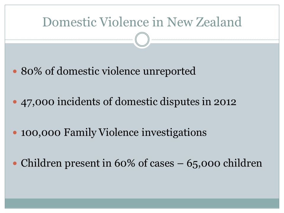 Domestic Violence in New Zealand 80% of domestic violence unreported 47,000 incidents of domestic disputes in 2012 100,000 Family Violence investigations Children present in 60% of cases – 65,000 children