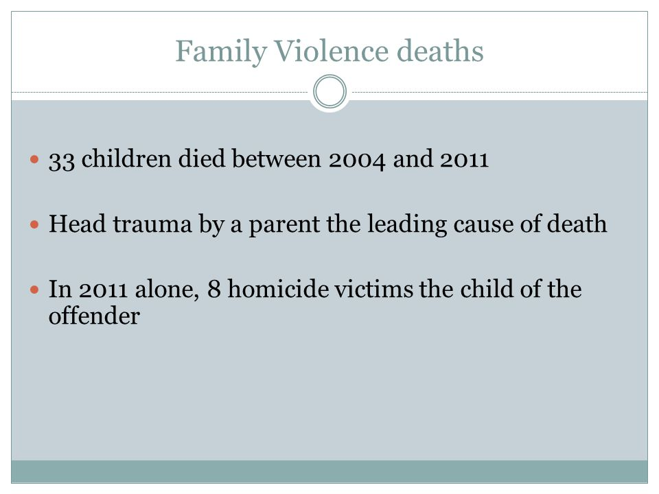 Family Violence deaths 33 children died between 2004 and 2011 Head trauma by a parent the leading cause of death In 2011 alone, 8 homicide victims the child of the offender