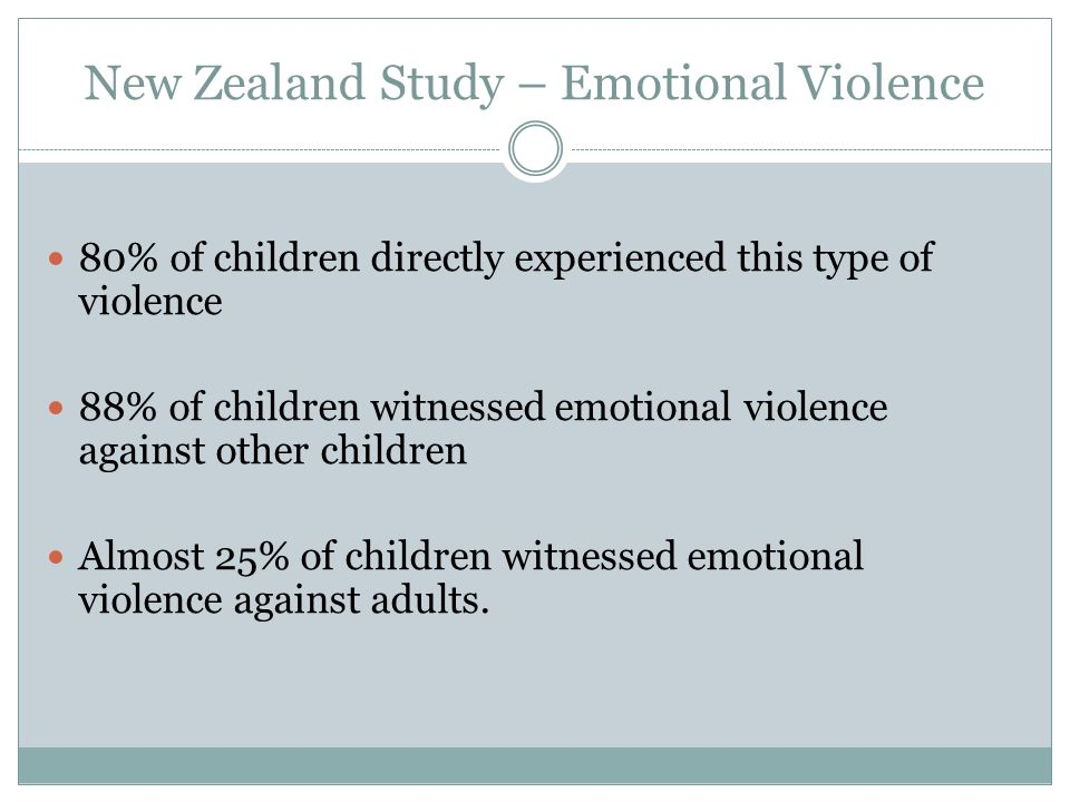 New Zealand Study – Emotional Violence 80% of children directly experienced this type of violence 88% of children witnessed emotional violence against other children Almost 25% of children witnessed emotional violence against adults.