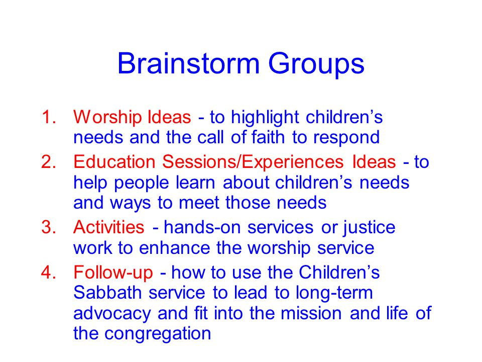 Brainstorm Groups 1.Worship Ideas - to highlight children's needs and the call of faith to respond 2.Education Sessions/Experiences Ideas - to help people learn about children's needs and ways to meet those needs 3.Activities - hands-on services or justice work to enhance the worship service 4.Follow-up - how to use the Children's Sabbath service to lead to long-term advocacy and fit into the mission and life of the congregation