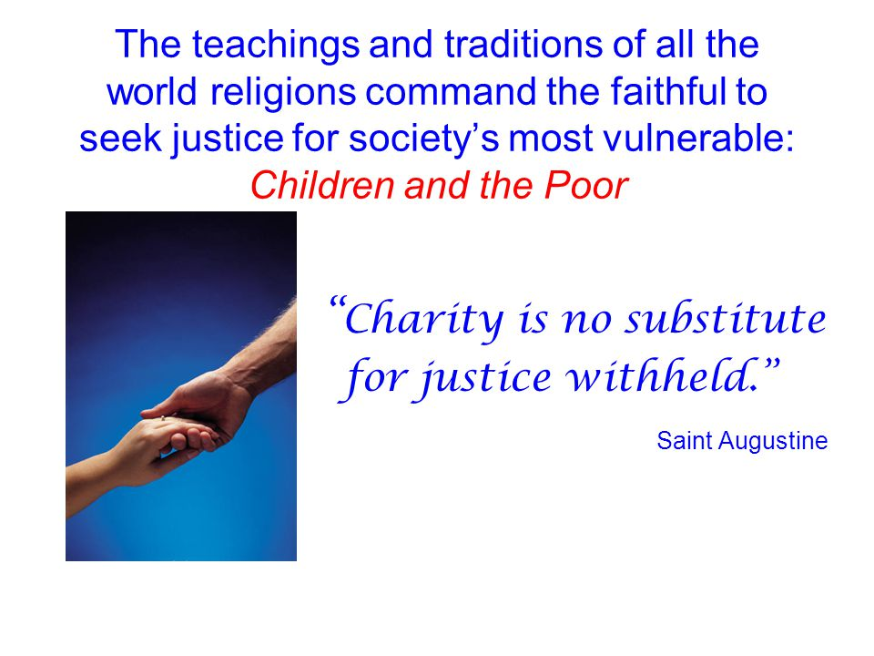 "The teachings and traditions of all the world religions command the faithful to seek justice for society's most vulnerable: Children and the Poor "" Ch"