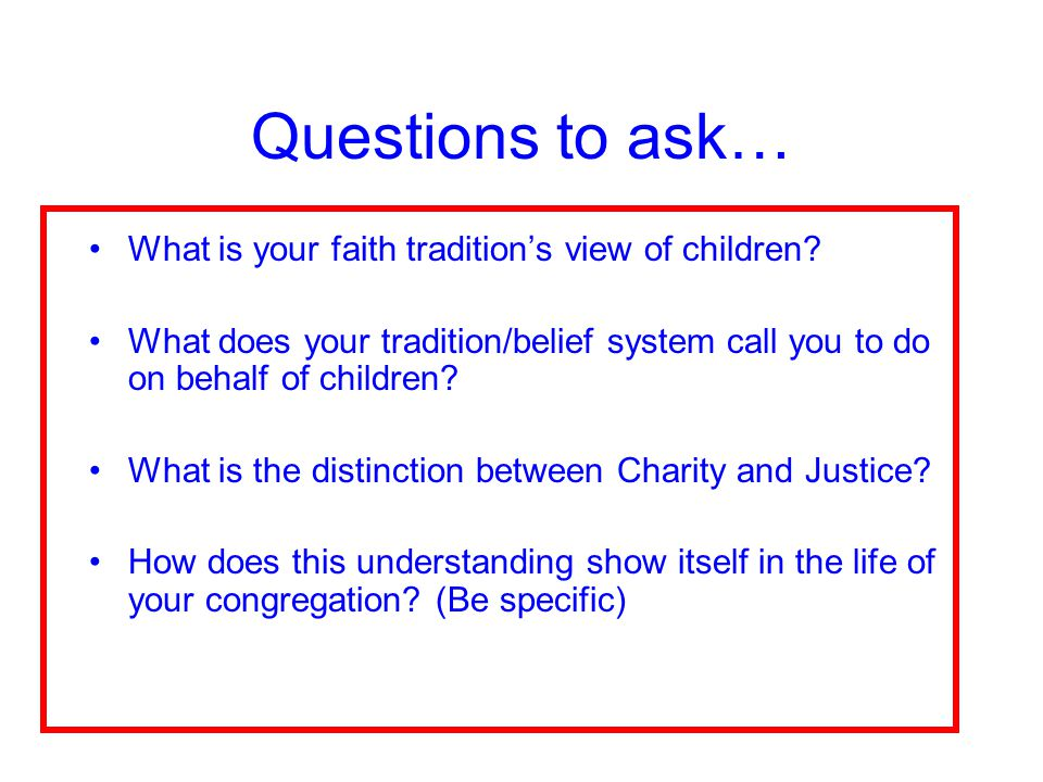 Questions to ask… What is your faith tradition's view of children? What does your tradition/belief system call you to do on behalf of children? What i