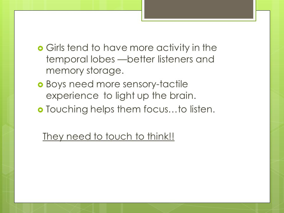  Girls tend to have more activity in the temporal lobes —better listeners and memory storage.