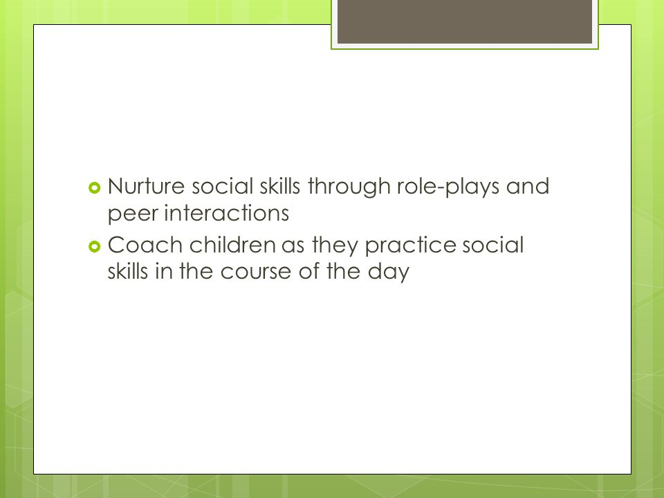  Nurture social skills through role-plays and peer interactions  Coach children as they practice social skills in the course of the day