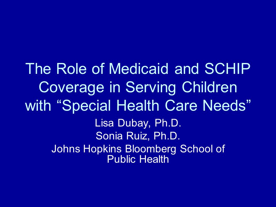 The Role of Medicaid and SCHIP Coverage in Serving Children with Special Health Care Needs Lisa Dubay, Ph.D.