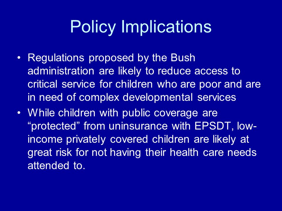 Policy Implications Regulations proposed by the Bush administration are likely to reduce access to critical service for children who are poor and are in need of complex developmental services While children with public coverage are protected from uninsurance with EPSDT, low- income privately covered children are likely at great risk for not having their health care needs attended to.