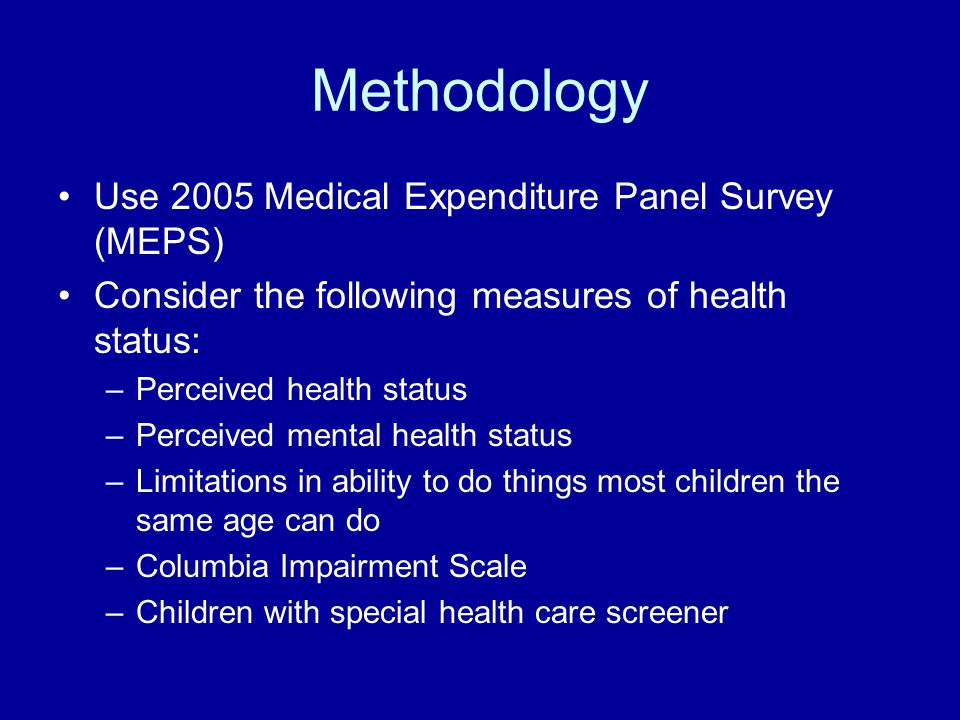 Methodology Use 2005 Medical Expenditure Panel Survey (MEPS) Consider the following measures of health status: –Perceived health status –Perceived mental health status –Limitations in ability to do things most children the same age can do –Columbia Impairment Scale –Children with special health care screener