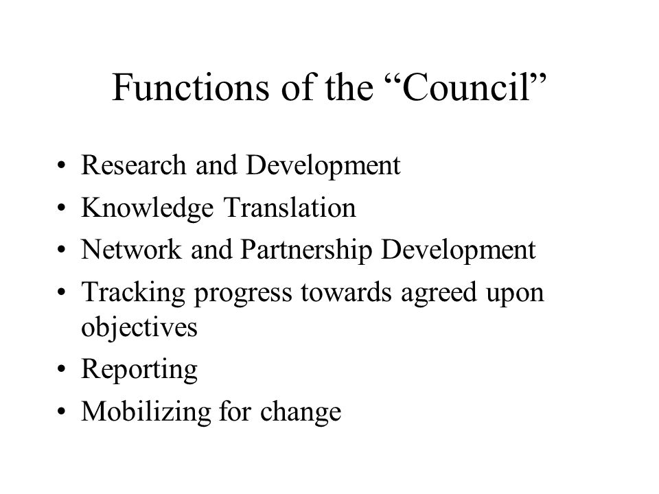 Functions of the Council Research and Development Knowledge Translation Network and Partnership Development Tracking progress towards agreed upon objectives Reporting Mobilizing for change