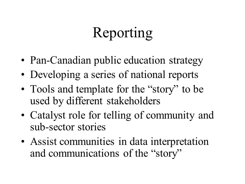 Reporting Pan-Canadian public education strategy Developing a series of national reports Tools and template for the story to be used by different stakeholders Catalyst role for telling of community and sub-sector stories Assist communities in data interpretation and communications of the story