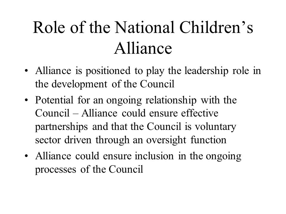 Role of the National Children's Alliance Alliance is positioned to play the leadership role in the development of the Council Potential for an ongoing relationship with the Council – Alliance could ensure effective partnerships and that the Council is voluntary sector driven through an oversight function Alliance could ensure inclusion in the ongoing processes of the Council