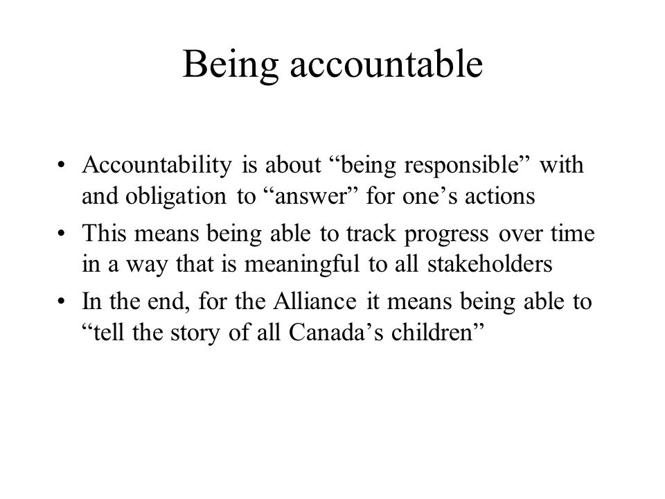 Being accountable Accountability is about being responsible with and obligation to answer for one's actions This means being able to track progress over time in a way that is meaningful to all stakeholders In the end, for the Alliance it means being able to tell the story of all Canada's children