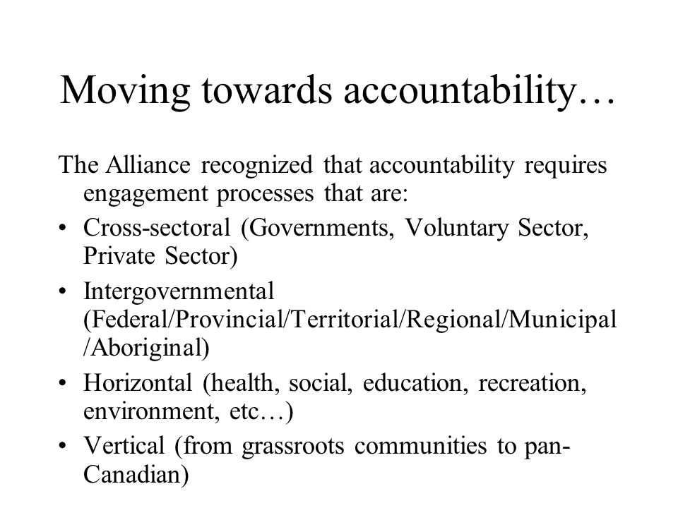 Moving towards accountability… The Alliance recognized that accountability requires engagement processes that are: Cross-sectoral (Governments, Voluntary Sector, Private Sector) Intergovernmental (Federal/Provincial/Territorial/Regional/Municipal /Aboriginal) Horizontal (health, social, education, recreation, environment, etc…) Vertical (from grassroots communities to pan- Canadian)