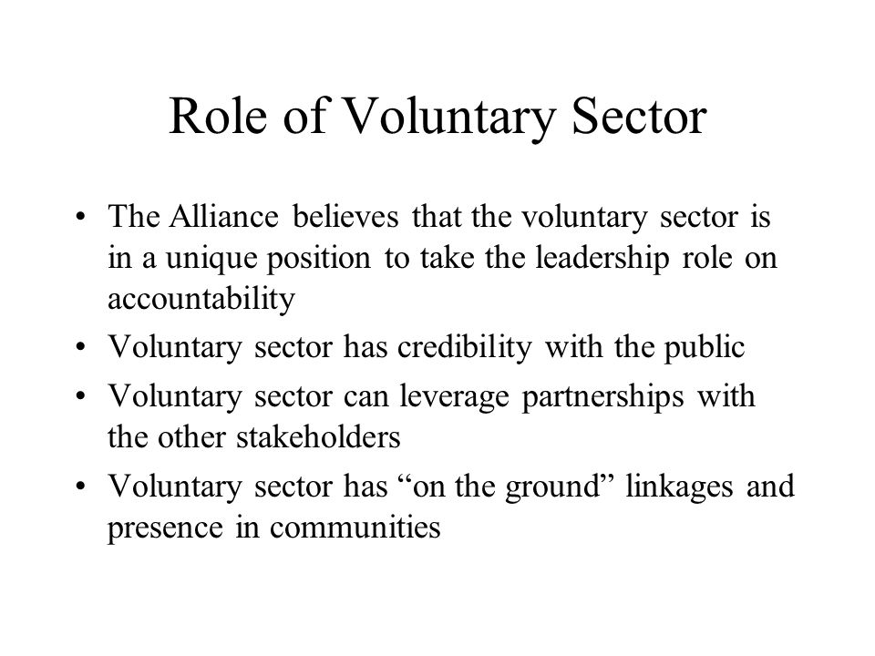 Role of Voluntary Sector The Alliance believes that the voluntary sector is in a unique position to take the leadership role on accountability Voluntary sector has credibility with the public Voluntary sector can leverage partnerships with the other stakeholders Voluntary sector has on the ground linkages and presence in communities