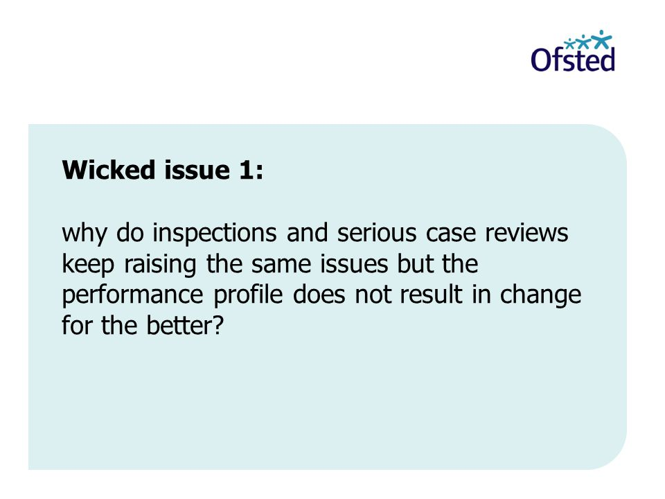 Wicked issue 1: why do inspections and serious case reviews keep raising the same issues but the performance profile does not result in change for the better