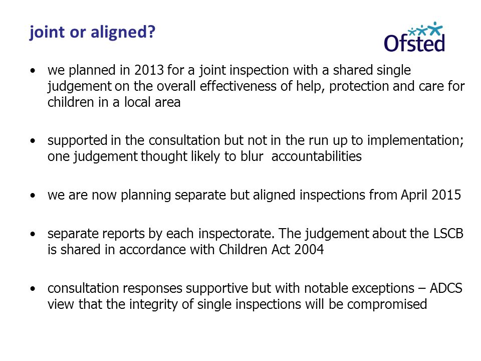 we planned in 2013 for a joint inspection with a shared single judgement on the overall effectiveness of help, protection and care for children in a local area supported in the consultation but not in the run up to implementation; one judgement thought likely to blur accountabilities we are now planning separate but aligned inspections from April 2015 separate reports by each inspectorate.